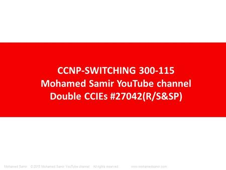 © 2015 Mohamed Samir YouTube channel All rights reserved. www.mohamedsamir.comMohamed Samir CCNP-SWITCHING 300-115 Mohamed Samir YouTube channel Double.