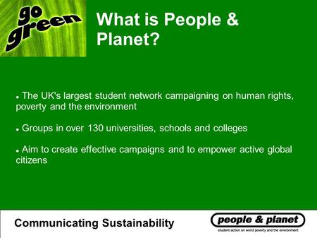 What is People & Planet? The UK's largest student network campaigning on human rights, poverty and the environment Groups in over 130 universities, schools.