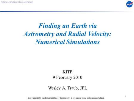 National Aeronautics and Space Administration Finding an Earth via Astrometry and Radial Velocity: Numerical Simulations KITP 9 February 2010 Wesley A.