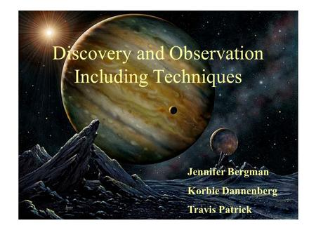 Discovery and Observation Including Techniques Jennifer Bergman Korbie Dannenberg Travis Patrick.