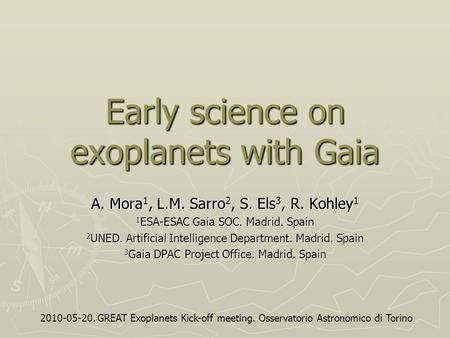 Early science on exoplanets with Gaia A. Mora 1, L.M. Sarro 2, S. Els 3, R. Kohley 1 1 ESA-ESAC Gaia SOC. Madrid. Spain 2 UNED. Artificial Intelligence.