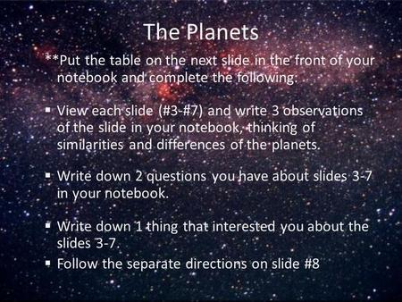 The Planets **Put the table on the next slide in the front of your notebook and complete the following:  View each slide (#3-#7) and write 3 observations.