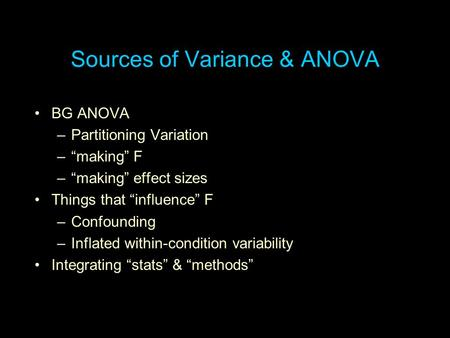 "Sources of Variance & ANOVA BG ANOVA –Partitioning Variation –""making"" F –""making"" effect sizes Things that ""influence"" F –Confounding –Inflated within-condition."