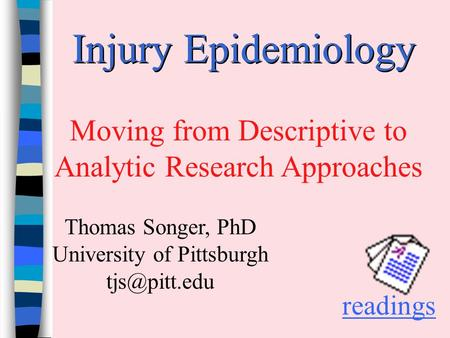 Injury Epidemiology Moving from Descriptive to Analytic Research Approaches readings Thomas Songer, PhD University of Pittsburgh
