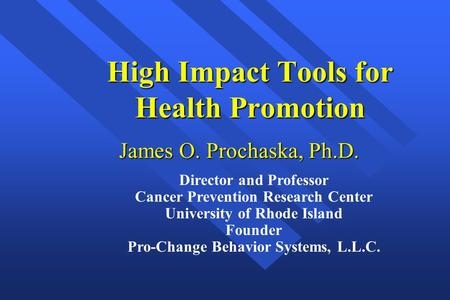 High Impact Tools for Health Promotion James O. Prochaska, Ph.D. Director and Professor Cancer Prevention Research Center University of Rhode Island Founder.
