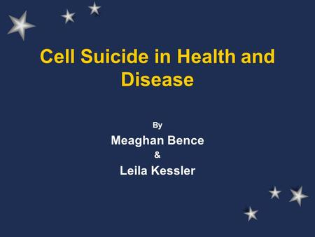 Cell Suicide in Health and Disease By Meaghan Bence & Leila Kessler.