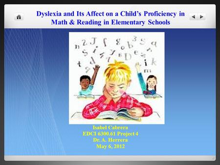 Dyslexia and Its Affect on a Child's Proficiency in Math & Reading in Elementary Schools Isabel Cabrera EDCI 6300.61 Project 4 Dr. A. Herrera May 6, 2012.