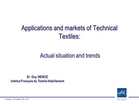 Vicenza - November 7th, 2001 Applications and markets of Technical Textiles: Actual situation and trends Dr. Guy NEMOZ Institut Français du Textile-Habillement.