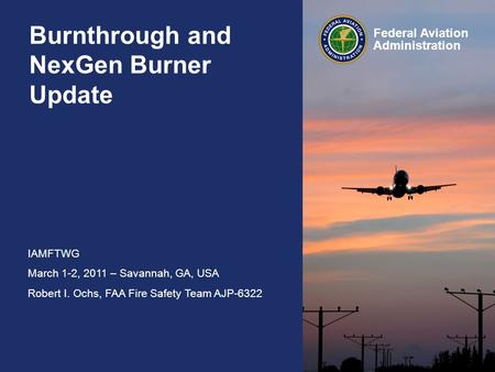 IAMFTWG March 1-2, 2011 – Savannah, GA, USA Robert I. Ochs, FAA Fire Safety Team AJP-6322 Federal Aviation Administration Burnthrough and NexGen Burner.