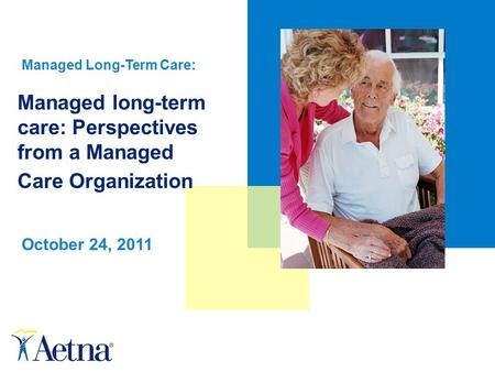 Managed long-term care: Perspectives from a Managed Care Organization October 24, 2011 Managed Long-Term Care:
