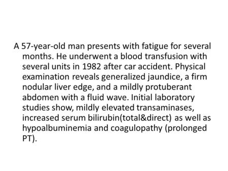 A 57-year-old man presents with fatigue for several months. He underwent a blood transfusion with several units in 1982 after car accident. Physical examination.