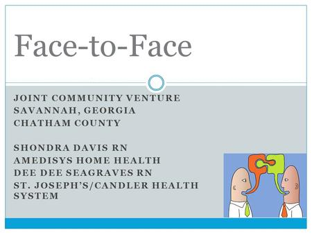 JOINT COMMUNITY VENTURE SAVANNAH, GEORGIA CHATHAM COUNTY SHONDRA DAVIS RN AMEDISYS HOME HEALTH DEE DEE SEAGRAVES RN ST. JOSEPH'S/CANDLER HEALTH SYSTEM.