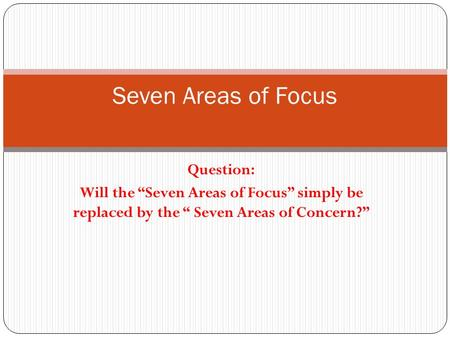 "Question: Will the ""Seven Areas of Focus"" simply be replaced by the "" Seven Areas of Concern?"" Seven Areas of Focus."