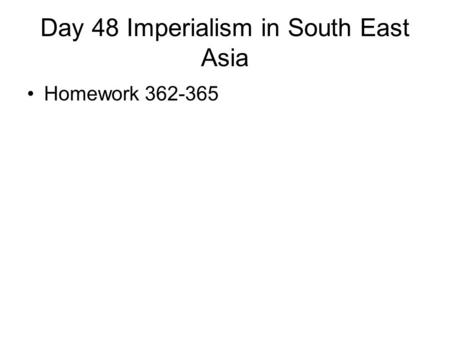 Day 48 Imperialism in South East Asia Homework 362-365.