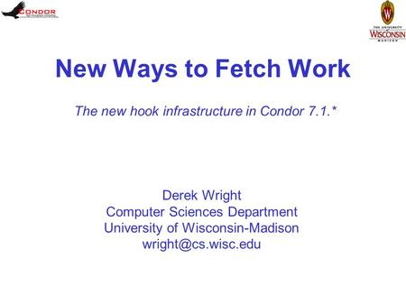Derek Wright Computer Sciences Department University of Wisconsin-Madison New Ways to Fetch Work The new hook infrastructure in Condor.