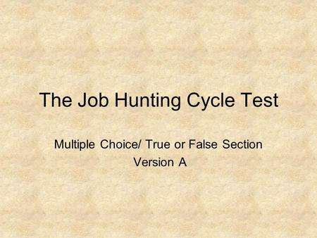 The Job Hunting Cycle Test Multiple Choice/ True or False Section Version A.