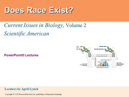 Copyright © 2006 Pearson Education, Inc. publishing as Benjamin Cummings PowerPoint® Lectures Lectures by April Lynch Does Race Exist? Current Issues in.