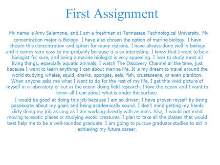 First Assignment My name is Amy Salamone, and I am a freshman at Tennessee Technological University. My concentration major is Biology. I have also chosen.