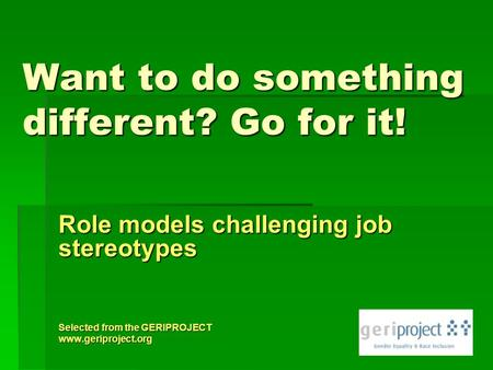 Want to do something different? Go for it! Role models challenging job stereotypes Selected from the GERIPROJECT www.geriproject.org.