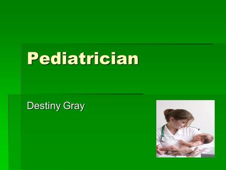 Pediatrician Destiny Gray. Why.  I chose a pediatrician because I think it matches my personality.  I would love to have this job because I love working.