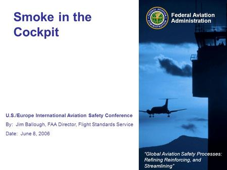 "U.S./Europe International Aviation Safety Conference By: Jim Ballough, FAA Director, Flight Standards Service Date: June 8, 2006 ""Global Aviation Safety."