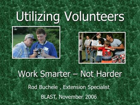 Utilizing Volunteers Work Smarter – Not Harder Rod Buchele, Extension Specialist BLAST, November 2006.