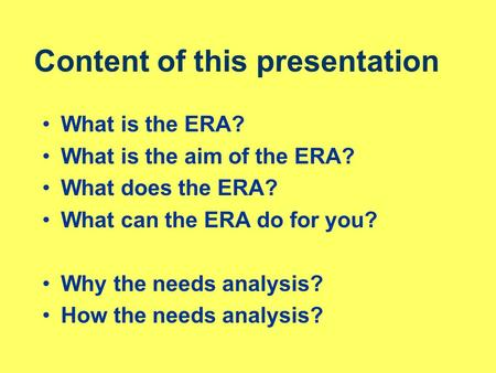 Content of this presentation What is the ERA? What is the aim of the ERA? What does the ERA? What can the ERA do for you? Why the needs analysis? How the.