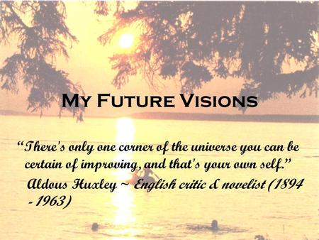 "My Future Visions ""There's only one corner of the universe you can be certain of improving, and that's your own self."" Aldous Huxley ~ English critic &"
