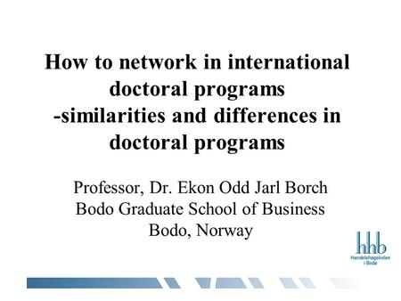 How to network in international doctoral programs -similarities and differences in doctoral programs Professor, Dr. Ekon Odd Jarl Borch Bodo Graduate School.