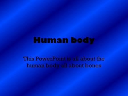 This PowerPoint is all about the human body all about bones