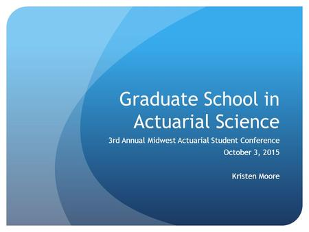 Graduate School in Actuarial Science 3rd Annual Midwest Actuarial Student Conference October 3, 2015 Kristen Moore.