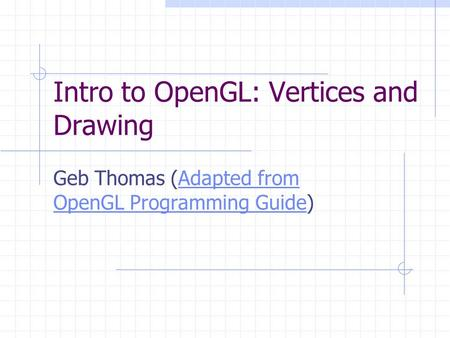 Intro to OpenGL: Vertices and Drawing Geb Thomas (Adapted from OpenGL Programming Guide)Adapted from OpenGL Programming Guide.