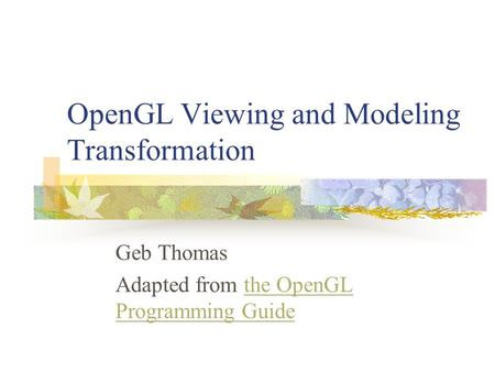 OpenGL Viewing and Modeling Transformation Geb Thomas Adapted from the OpenGL Programming Guidethe OpenGL Programming Guide.