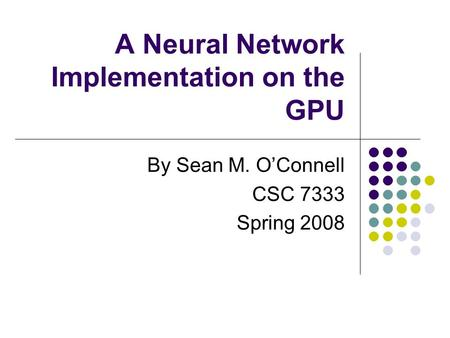 A Neural Network Implementation on the GPU By Sean M. O'Connell CSC 7333 Spring 2008.