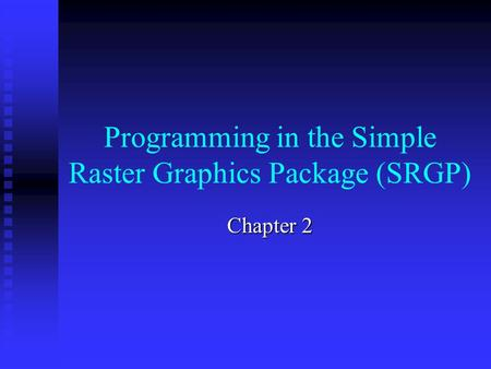 Programming in the Simple Raster Graphics Package (SRGP) Chapter 2.
