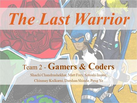 The Last Warrior Team 2 - G amers & C oders Shachi Chandrashekhar, Matt Frey, Satoshi Inoue, Chinmay Kulkarni, Darshan Shinde, Peng Ye.