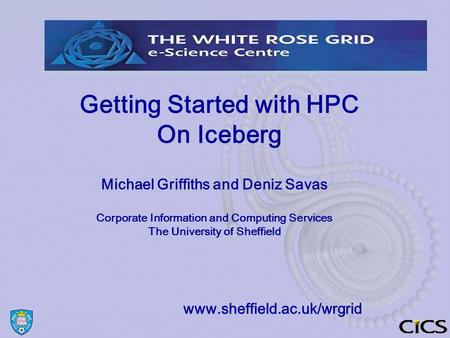 Getting Started with HPC On Iceberg Michael Griffiths and Deniz Savas Corporate Information and Computing Services The University of Sheffield www.sheffield.ac.uk/wrgrid.