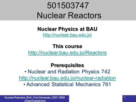 Nuclear Reactors, BAU, First Semester, 2007-2008 (Saed Dababneh). 1 Nuclear Physics at BAU  This course