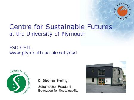 Centre for Sustainable Futures at the University of Plymouth ESD CETL www.plymouth.ac.uk/cetl/esd Dr Stephen Sterling Schumacher Reader in Education for.