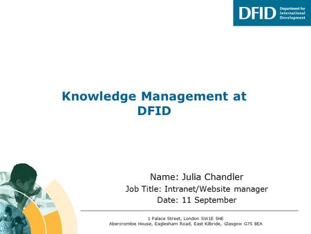 Name: Julia Chandler Job Title: Intranet/Website manager Date: 11 September Knowledge Management at DFID 1 Palace Street, London SW1E 5HE Abercrombie House,