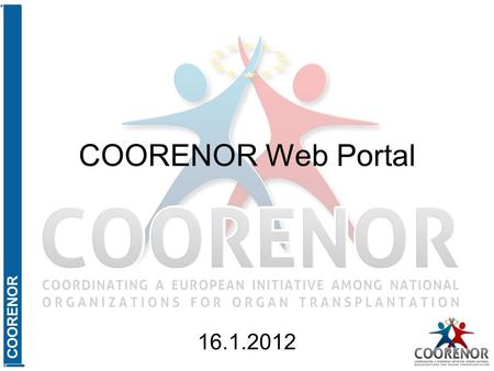 COORENOR COORENOR Web Portal 16.1.2012. COORENOR Agenda Where we are? (Summarize features of the COORENOR web portal.) Where are we going? (Show how to.