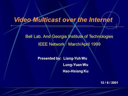 Video Multicast over the Internet Presented by: Liang-Yuh Wu Lung-Yuan Wu Hao-Hsiang Ku 12 / 6 / 2001 Bell Lab. And Georgia Institute of Technologies IEEE.