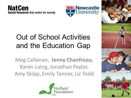 Out of School Activities and the Education Gap Meg Callanan, Jenny Chanfreau, Karen Laing, Jonathan Paylor, Amy Skipp, Emily Tanner, Liz Todd.