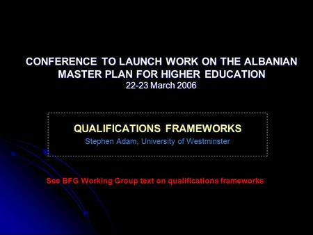 CONFERENCE TO LAUNCH WORK ON THE ALBANIAN MASTER PLAN FOR HIGHER EDUCATION 22-23 March 2006 QUALIFICATIONS FRAMEWORKS Stephen Adam, University of Westminster.