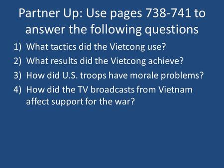 Partner Up: Use pages 738-741 to answer the following questions 1)What tactics did the Vietcong use? 2)What results did the Vietcong achieve? 3)How did.