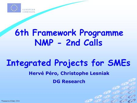 Warszawa 18 luty 2004 6th Framework Programme NMP - 2nd Calls Integrated Projects for SMEs Hervé Péro, Christophe Lesniak DG Research.
