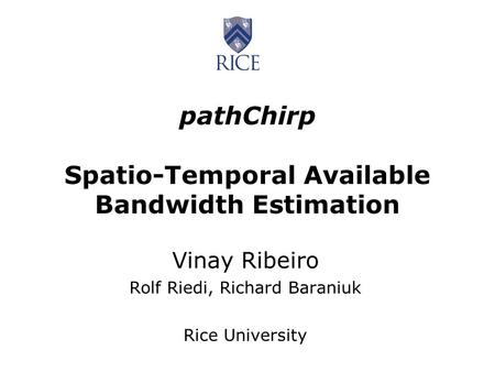 PathChirp Spatio-Temporal Available Bandwidth Estimation Vinay Ribeiro Rolf Riedi, Richard Baraniuk Rice University.