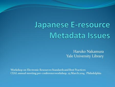 Haruko Nakamura Yale University Library Workshop on Electronic Resources Standards and Best Practices CEAL annual meeting pre-conference workshop, 25 March.