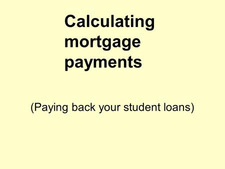 Calculating mortgage payments (Paying back your student loans)