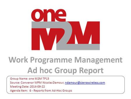 Work Programme Management Ad hoc Group Report Group Name: one M2M TP13 Source: Convenor WPM Nicolas Damour, Meeting Date: